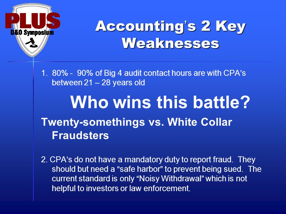 Accounting's 2 Key Weaknesses 1. 80% - 90% of Big 4 audit contact hours are with CPA's between 21 – 28 years old Who wins this battle? Twenty-somethin