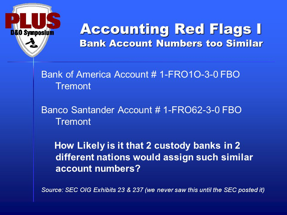 Accounting Red Flags I Bank Account Numbers too Similar Bank of America Account # 1-FRO1O-3-0 FBO Tremont Banco Santander Account # 1-FRO FBO Tremont How Likely is it that 2 custody banks in 2 different nations would assign such similar account numbers.