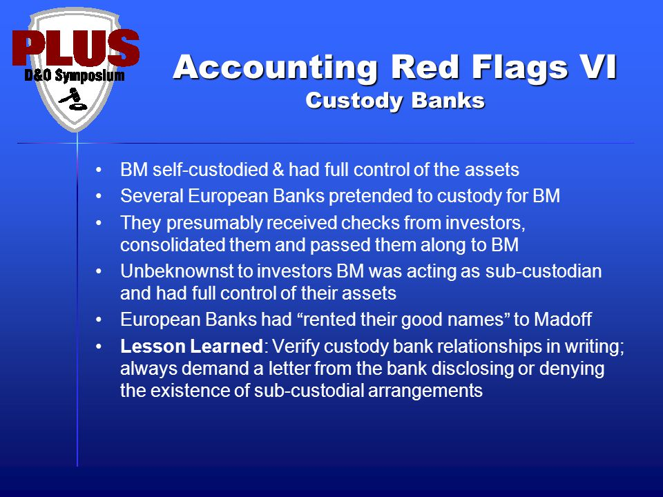 Accounting Red Flags VI Custody Banks BM self-custodied & had full control of the assets Several European Banks pretended to custody for BM They presumably received checks from investors, consolidated them and passed them along to BM Unbeknownst to investors BM was acting as sub-custodian and had full control of their assets European Banks had rented their good names to Madoff Lesson Learned: Verify custody bank relationships in writing; always demand a letter from the bank disclosing or denying the existence of sub-custodial arrangements