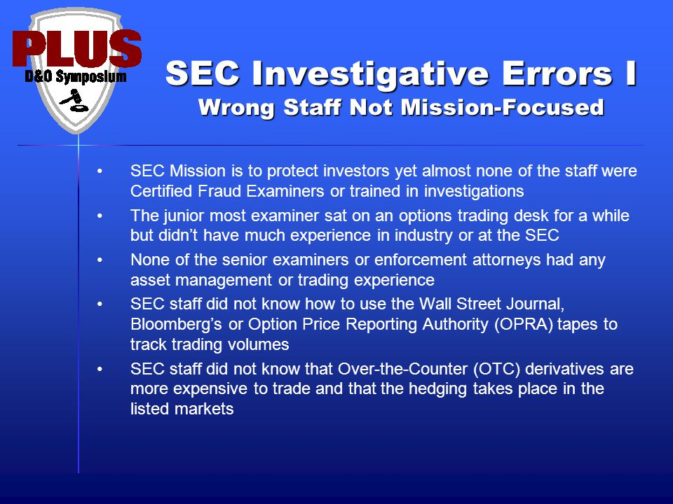 SEC Investigative Errors I Wrong Staff Not Mission-Focused SEC Mission is to protect investors yet almost none of the staff were Certified Fraud Examiners or trained in investigations The junior most examiner sat on an options trading desk for a while but didn't have much experience in industry or at the SEC None of the senior examiners or enforcement attorneys had any asset management or trading experience SEC staff did not know how to use the Wall Street Journal, Bloomberg's or Option Price Reporting Authority (OPRA) tapes to track trading volumes SEC staff did not know that Over-the-Counter (OTC) derivatives are more expensive to trade and that the hedging takes place in the listed markets
