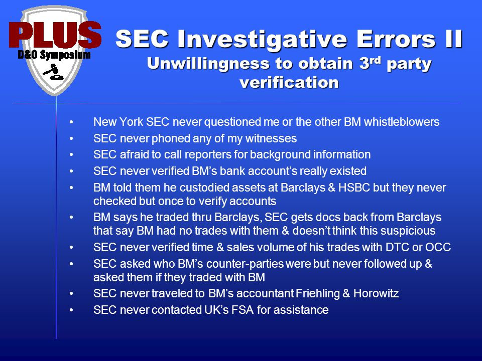 SEC Investigative Errors II Unwillingness to obtain 3 rd party verification New York SEC never questioned me or the other BM whistleblowers SEC never phoned any of my witnesses SEC afraid to call reporters for background information SEC never verified BM's bank account's really existed BM told them he custodied assets at Barclays & HSBC but they never checked but once to verify accounts BM says he traded thru Barclays, SEC gets docs back from Barclays that say BM had no trades with them & doesn't think this suspicious SEC never verified time & sales volume of his trades with DTC or OCC SEC asked who BM's counter-parties were but never followed up & asked them if they traded with BM SEC never traveled to BM's accountant Friehling & Horowitz SEC never contacted UK's FSA for assistance