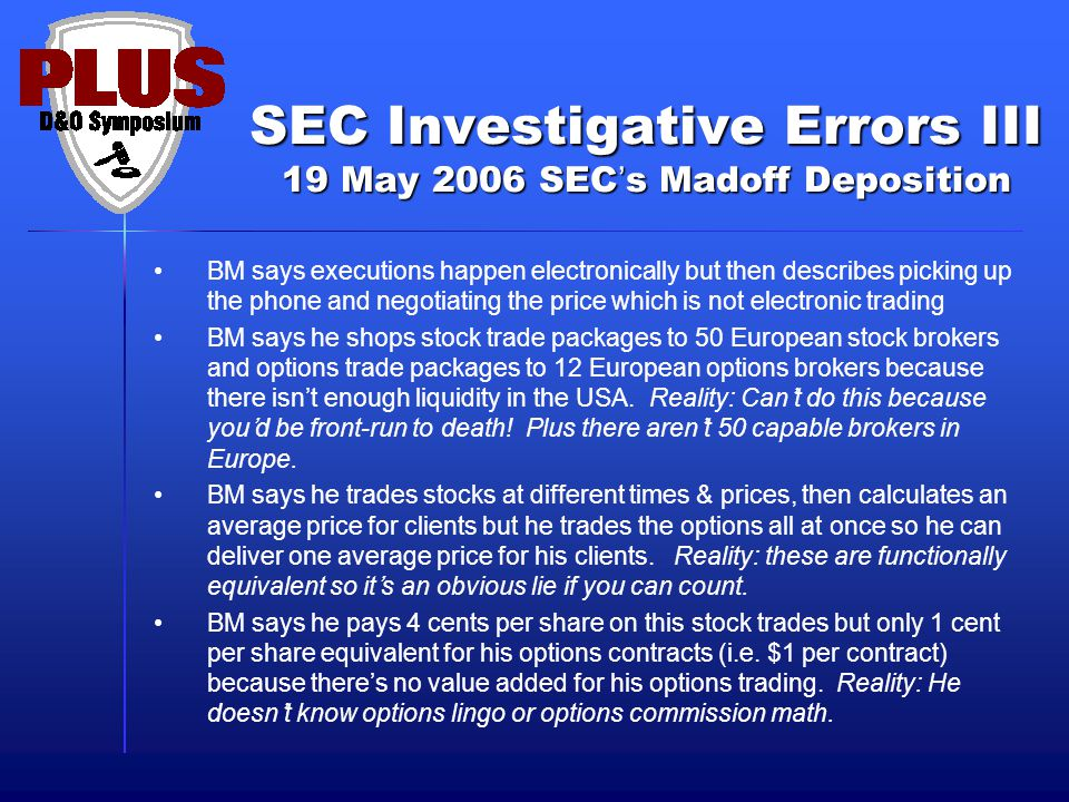 SEC Investigative Errors III 19 May 2006 SEC's Madoff Deposition BM says executions happen electronically but then describes picking up the phone and negotiating the price which is not electronic trading BM says he shops stock trade packages to 50 European stock brokers and options trade packages to 12 European options brokers because there isn't enough liquidity in the USA.
