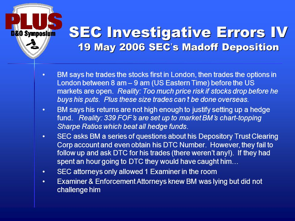 SEC Investigative Errors IV 19 May 2006 SEC's Madoff Deposition BM says he trades the stocks first in London, then trades the options in London between 8 am – 9 am (US Eastern Time) before the US markets are open.