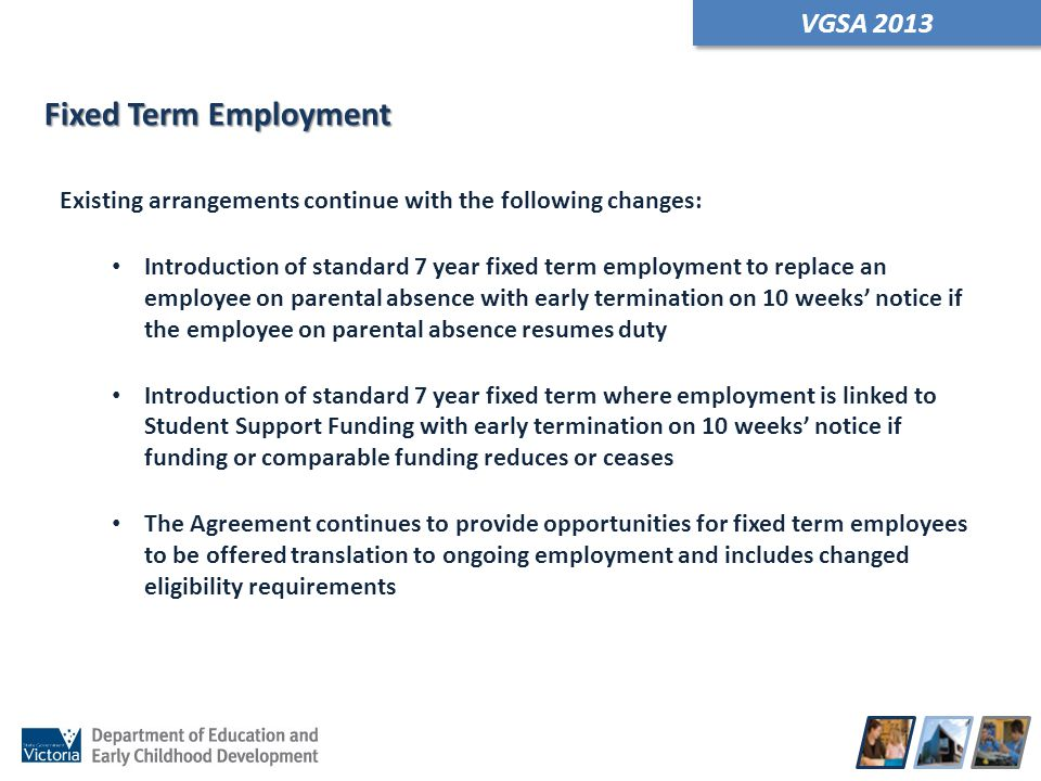 VGSA 2013 Existing arrangements continue with the following changes: Introduction of standard 7 year fixed term employment to replace an employee on p