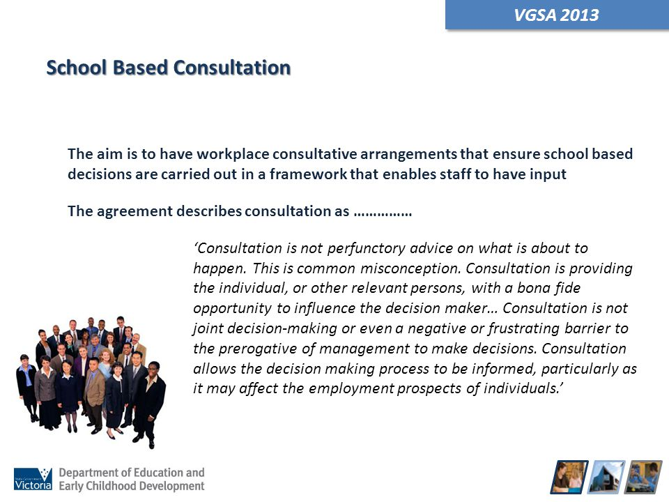VGSA 2013 School Based Consultation The aim is to have workplace consultative arrangements that ensure school based decisions are carried out in a fra