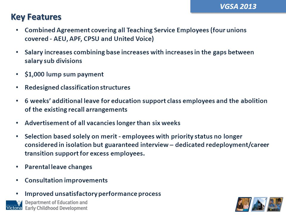 VGSA 2013 Key Features Combined Agreement covering all Teaching Service Employees (four unions covered - AEU, APF, CPSU and United Voice) Salary incre