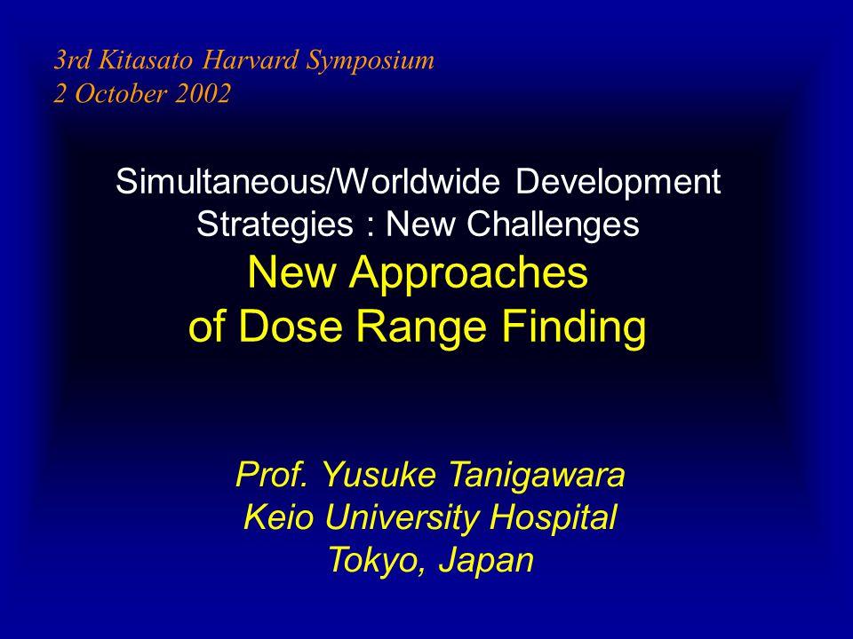 Simultaneous/Worldwide Development Strategies : New Challenges New Approaches of Dose Range Finding Prof. Yusuke Tanigawara Keio University Hospital T