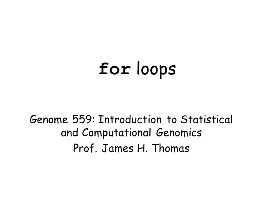 for loops Genome 559: Introduction to Statistical and Computational Genomics Prof. James H. Thomas