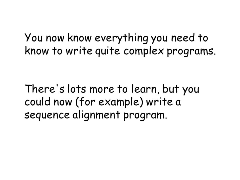 You now know everything you need to know to write quite complex programs.