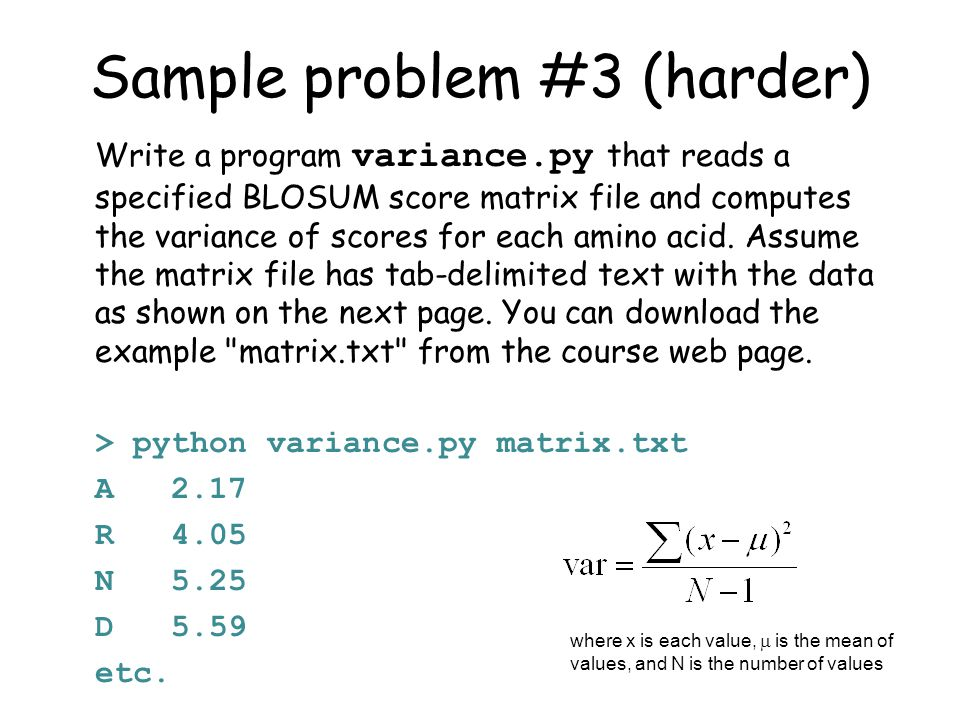 Sample problem #3 (harder) Write a program variance.py that reads a specified BLOSUM score matrix file and computes the variance of scores for each amino acid.