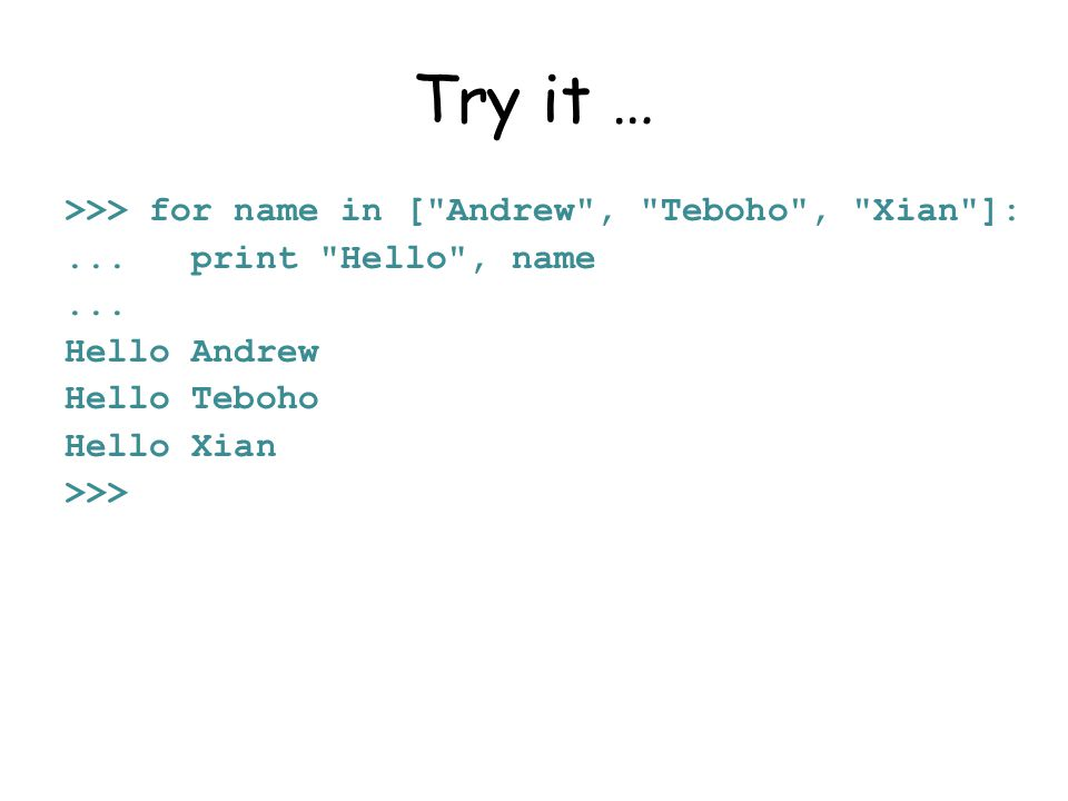 Try it … >>> for name in [ Andrew , Teboho , Xian ]:...