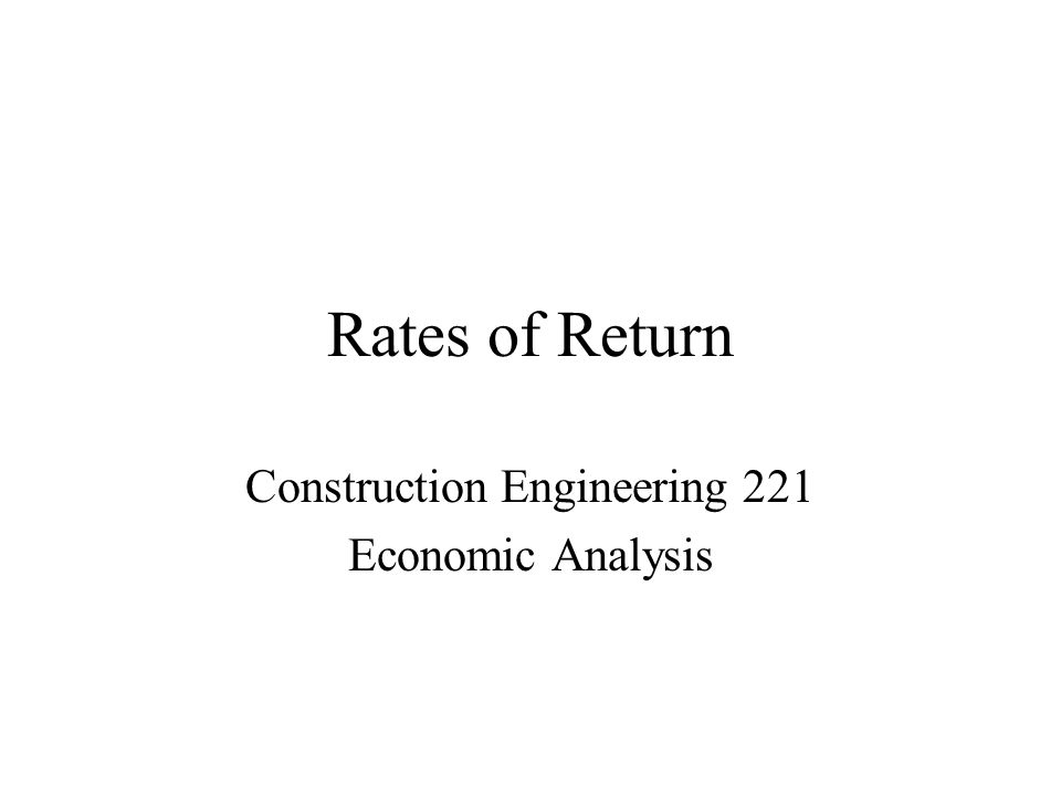 Rates of Return Construction Engineering 221 Economic Analysis