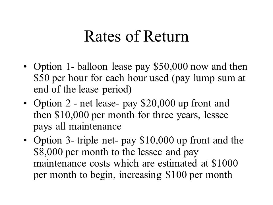 Rates of Return Option 1- balloon lease pay $50,000 now and then $50 per hour for each hour used (pay lump sum at end of the lease period) Option 2 -