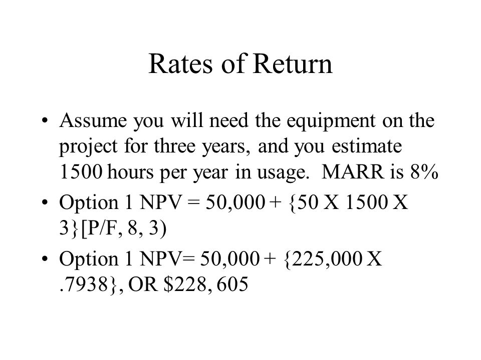 Rates of Return Assume you will need the equipment on the project for three years, and you estimate 1500 hours per year in usage. MARR is 8% Option 1