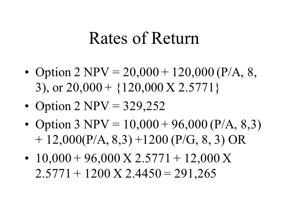 Rates of Return Option 2 NPV = 20,000 + 120,000 (P/A, 8, 3), or 20,000 + {120,000 X 2.5771} Option 2 NPV = 329,252 Option 3 NPV = 10,000 + 96,000 (P/A
