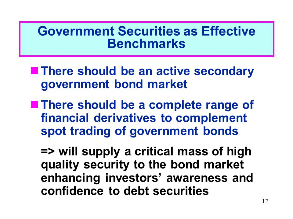 17 Government Securities as Effective Benchmarks There should be an active secondary government bond market There should be a complete range of financial derivatives to complement spot trading of government bonds => will supply a critical mass of high quality security to the bond market enhancing investors' awareness and confidence to debt securities