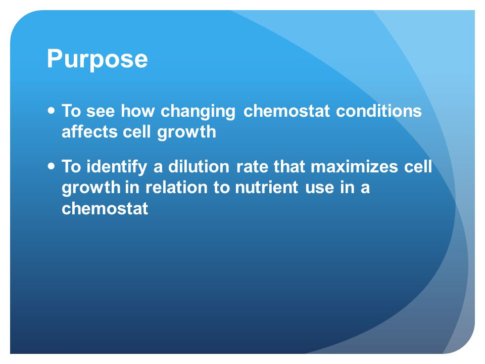 Purpose To see how changing chemostat conditions affects cell growth To identify a dilution rate that maximizes cell growth in relation to nutrient use in a chemostat