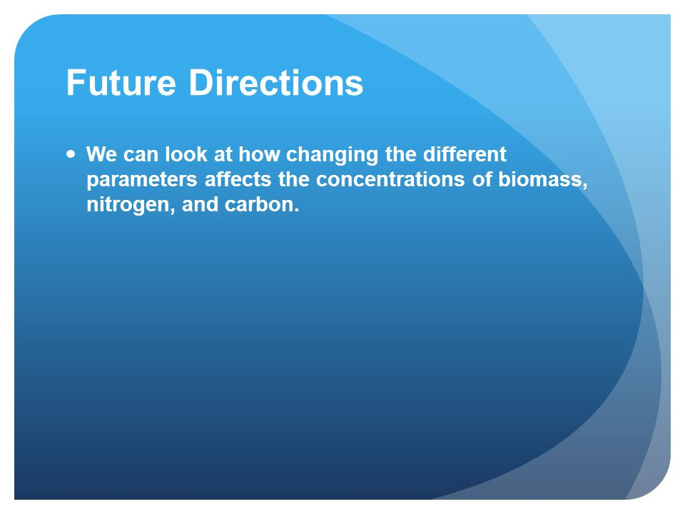Future Directions We can look at how changing the different parameters affects the concentrations of biomass, nitrogen, and carbon.