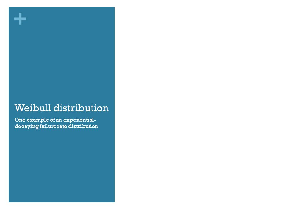 + Weibull distribution One example of an exponential- decaying failure rate distribution