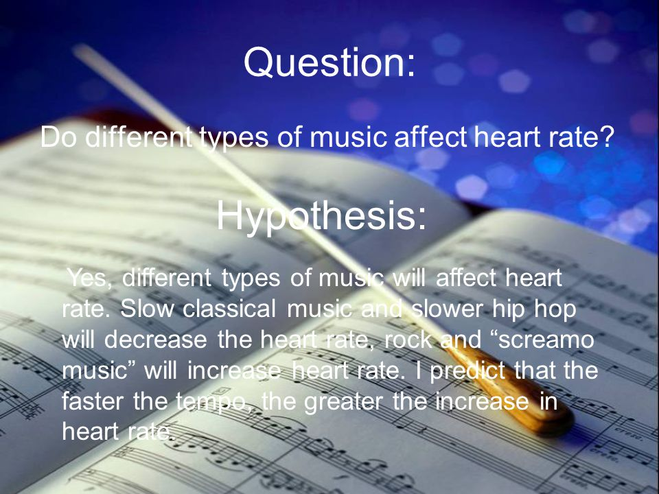 Question: Do different types of music affect heart rate? Hypothesis: Yes, different types of music will affect heart rate. Slow classical music and sl