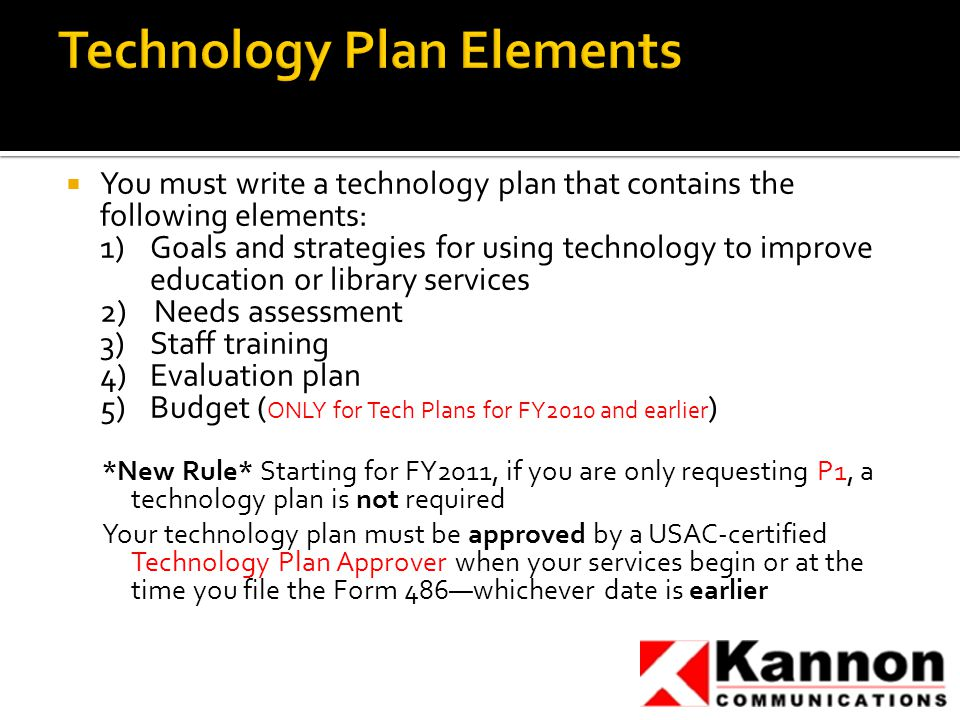  You must write a technology plan that contains the following elements: 1) Goals and strategies for using technology to improve education or library services 2) Needs assessment 3) Staff training 4)Evaluation plan 5)Budget ( ONLY for Tech Plans for FY2010 and earlier ) *New Rule* Starting for FY2011, if you are only requesting P1, a technology plan is not required Your technology plan must be approved by a USAC-certified Technology Plan Approver when your services begin or at the time you file the Form 486—whichever date is earlier