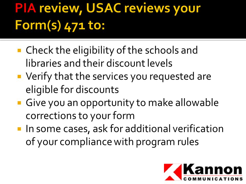  Check the eligibility of the schools and libraries and their discount levels  Verify that the services you requested are eligible for discounts  Give you an opportunity to make allowable corrections to your form  In some cases, ask for additional verification of your compliance with program rules