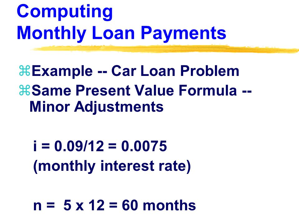Computing Monthly Loan Payments zExample -- Car Loan Problem zSame Present Value Formula -- Minor Adjustments i = 0.09/12 = (monthly interest rate) n = 5 x 12 = 60 months