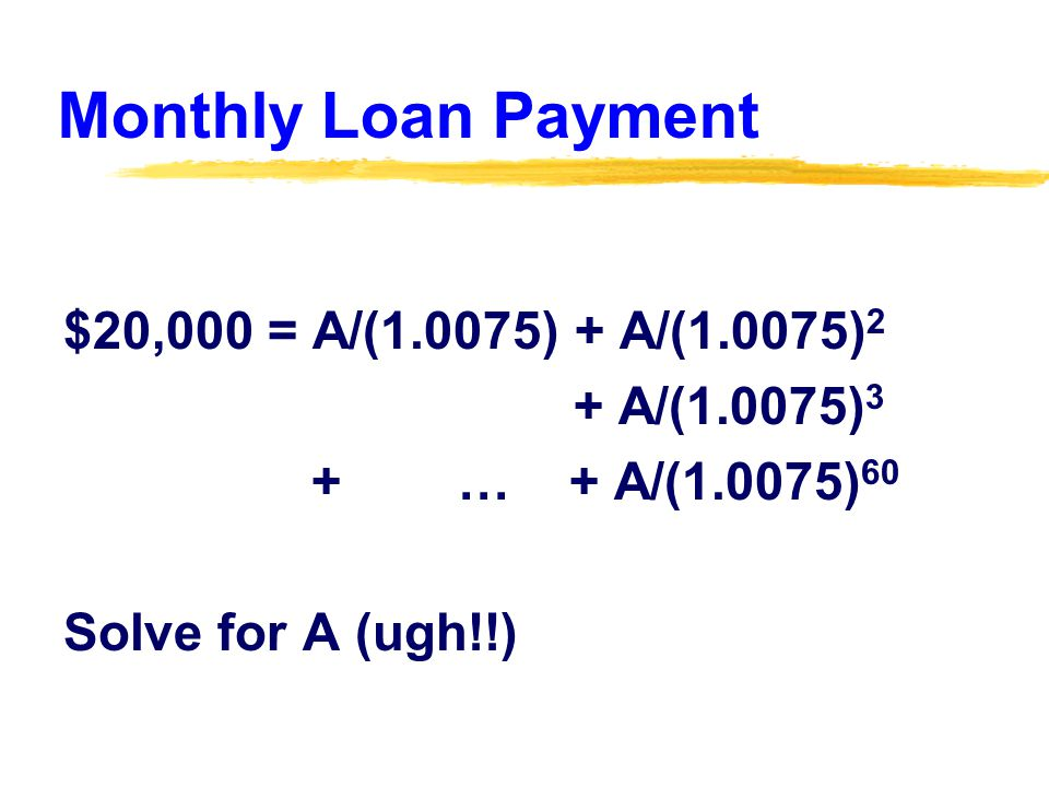 Monthly Loan Payment $20,000 = A/(1.0075) + A/(1.0075) 2 + A/(1.0075) 3 + … + A/(1.0075) 60 Solve for A (ugh!!)