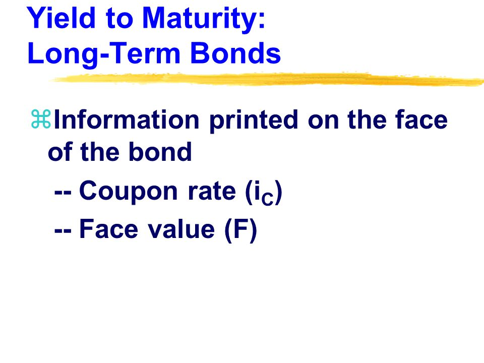 Yield to Maturity: Long-Term Bonds zInformation printed on the face of the bond -- Coupon rate (i C ) -- Face value (F)
