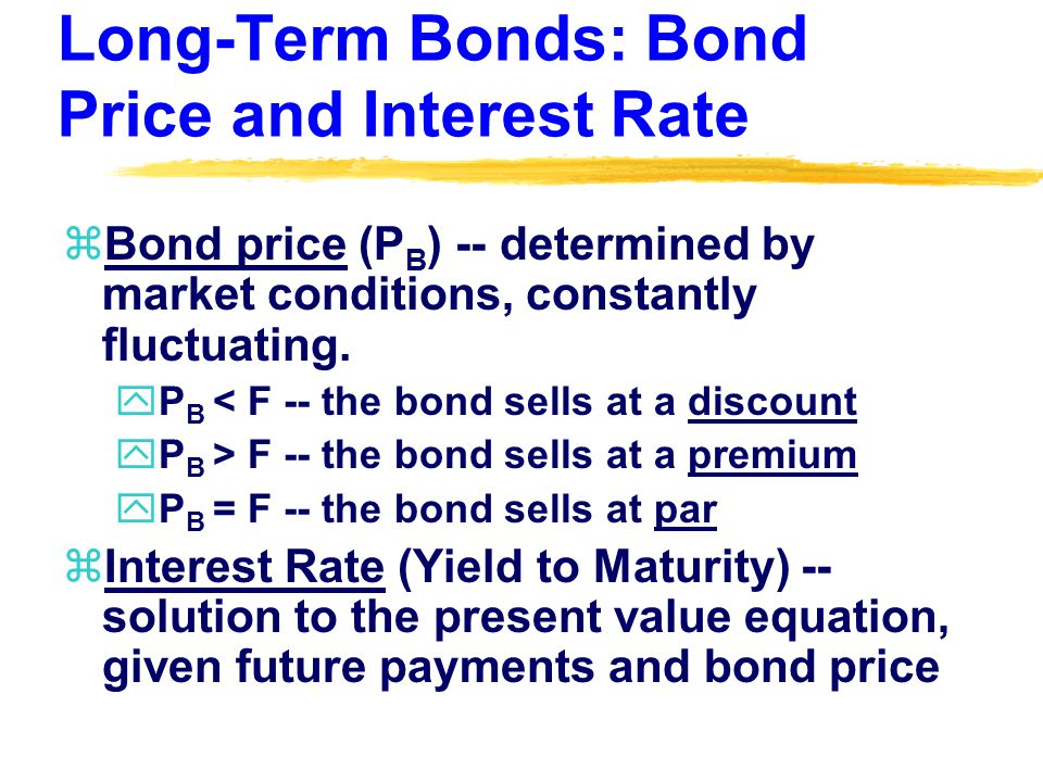 Long-Term Bonds: Bond Price and Interest Rate zBond price (P B ) -- determined by market conditions, constantly fluctuating.