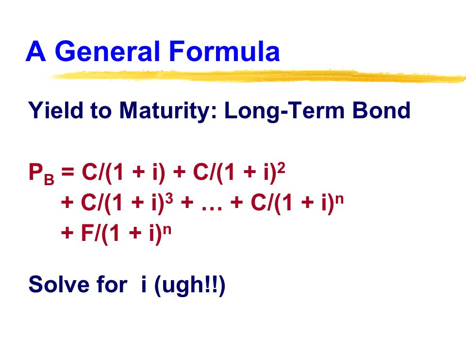 A General Formula Yield to Maturity: Long-Term Bond P B = C/(1 + i) + C/(1 + i) 2 + C/(1 + i) 3 + … + C/(1 + i) n + F/(1 + i) n Solve for i (ugh!!)