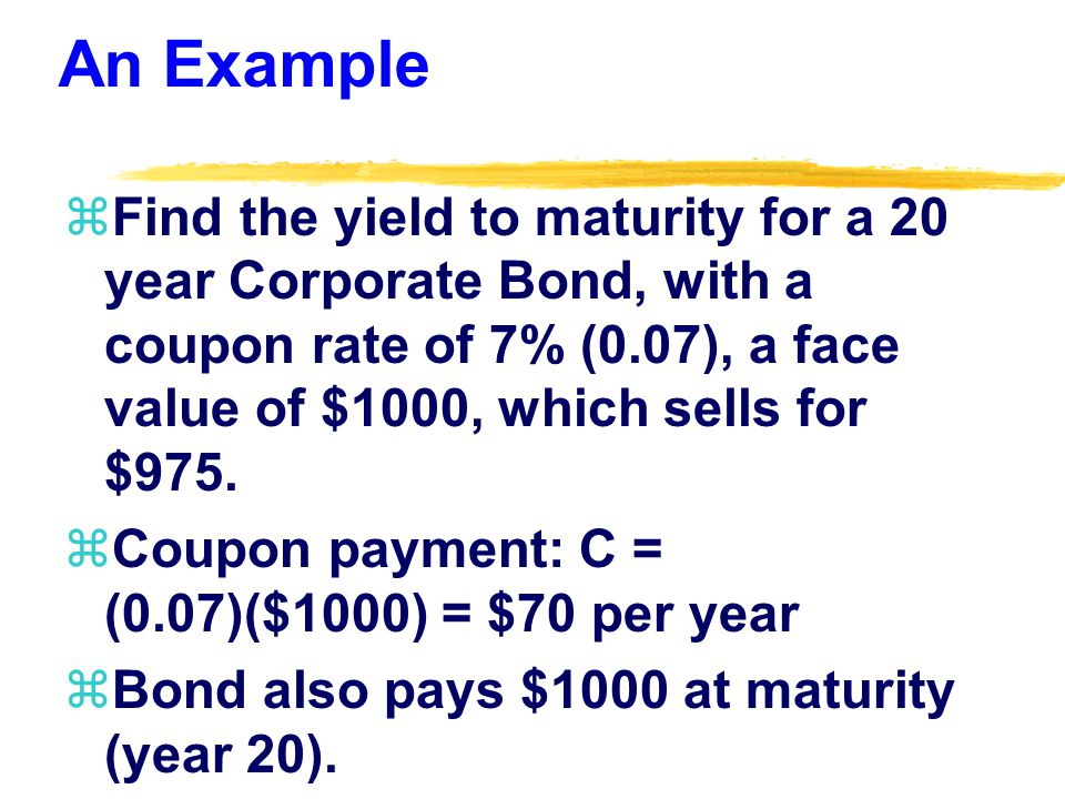 An Example zFind the yield to maturity for a 20 year Corporate Bond, with a coupon rate of 7% (0.07), a face value of $1000, which sells for $975.
