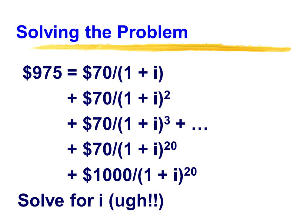Solving the Problem $975 = $70/(1 + i) + $70/(1 + i) 2 + $70/(1 + i) 3 + … + $70/(1 + i) 20 + $1000/(1 + i) 20 Solve for i (ugh!!)