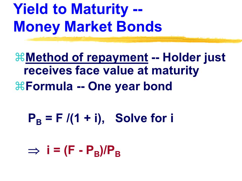Yield to Maturity -- Money Market Bonds zMethod of repayment -- Holder just receives face value at maturity zFormula -- One year bond P B = F /(1 + i), Solve for i  i = (F - P B )/P B