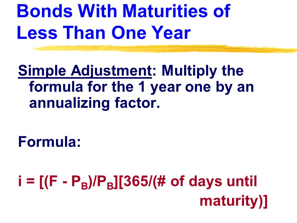 Bonds With Maturities of Less Than One Year Simple Adjustment: Multiply the formula for the 1 year one by an annualizing factor.