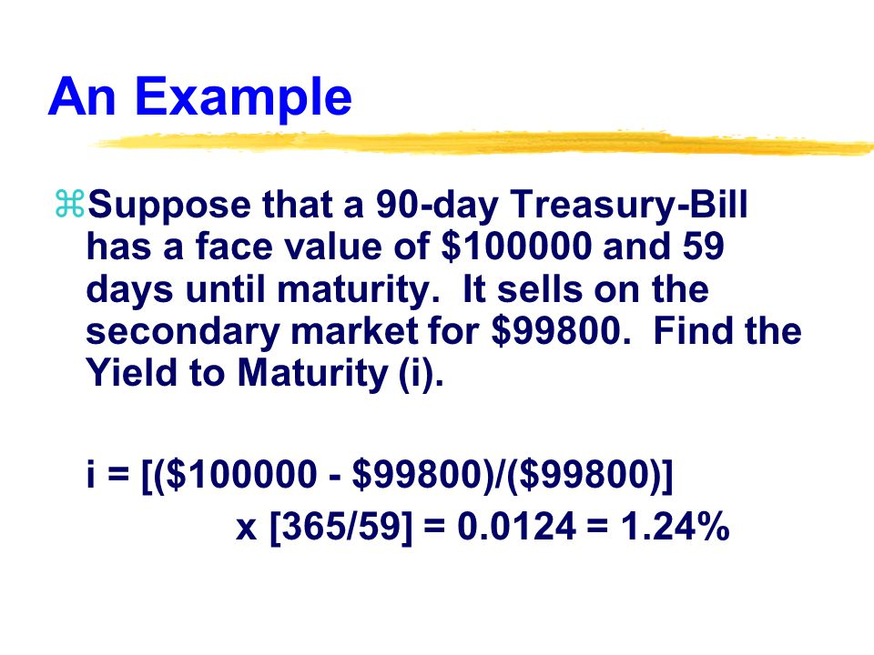 An Example zSuppose that a 90-day Treasury-Bill has a face value of $ and 59 days until maturity.