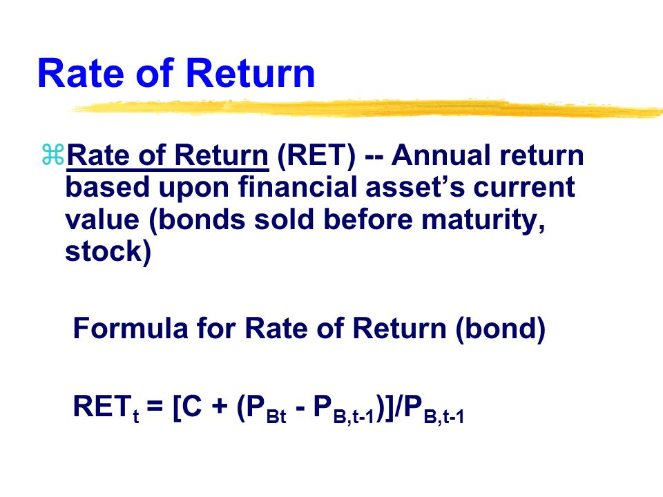 Rate of Return zRate of Return (RET) -- Annual return based upon financial asset's current value (bonds sold before maturity, stock) Formula for Rate of Return (bond) RET t = [C + (P Bt - P B,t-1 )]/P B,t-1