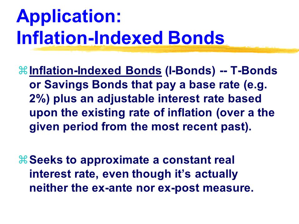 Application: Inflation-Indexed Bonds zInflation-Indexed Bonds (I-Bonds) -- T-Bonds or Savings Bonds that pay a base rate (e.g.