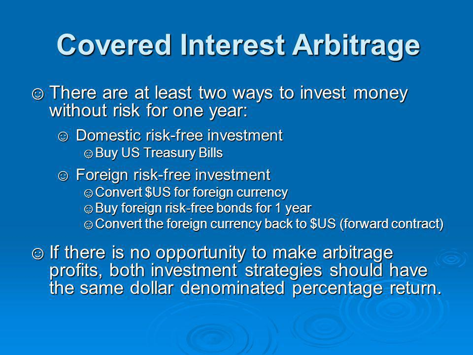 Covered Interest Arbitrage ☺There are at least two ways to invest money without risk for one year: ☺Domestic risk-free investment ☺Buy US Treasury Bills ☺Foreign risk-free investment ☺Convert $US for foreign currency ☺Buy foreign risk-free bonds for 1 year ☺Convert the foreign currency back to $US (forward contract) ☺If there is no opportunity to make arbitrage profits, both investment strategies should have the same dollar denominated percentage return.