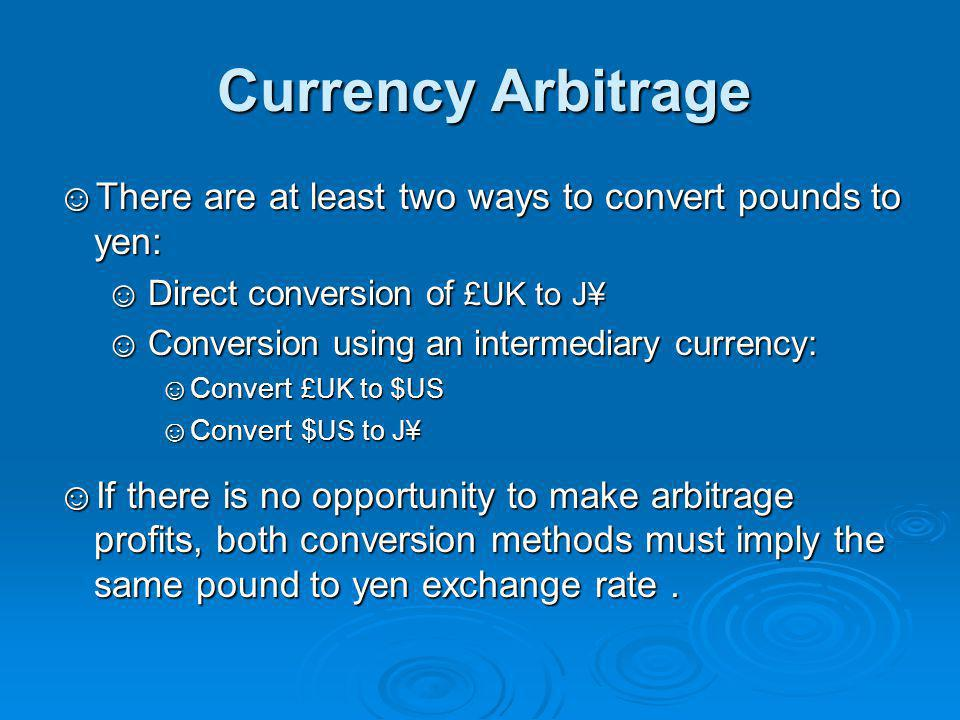 Currency Arbitrage ☺There are at least two ways to convert pounds to yen: ☺Direct conversion of £UK to J¥ ☺Conversion using an intermediary currency: ☺Convert £UK to $ US ☺Convert $ US to J¥ ☺If there is no opportunity to make arbitrage profits, both conversion methods must imply the same pound to yen exchange rate.