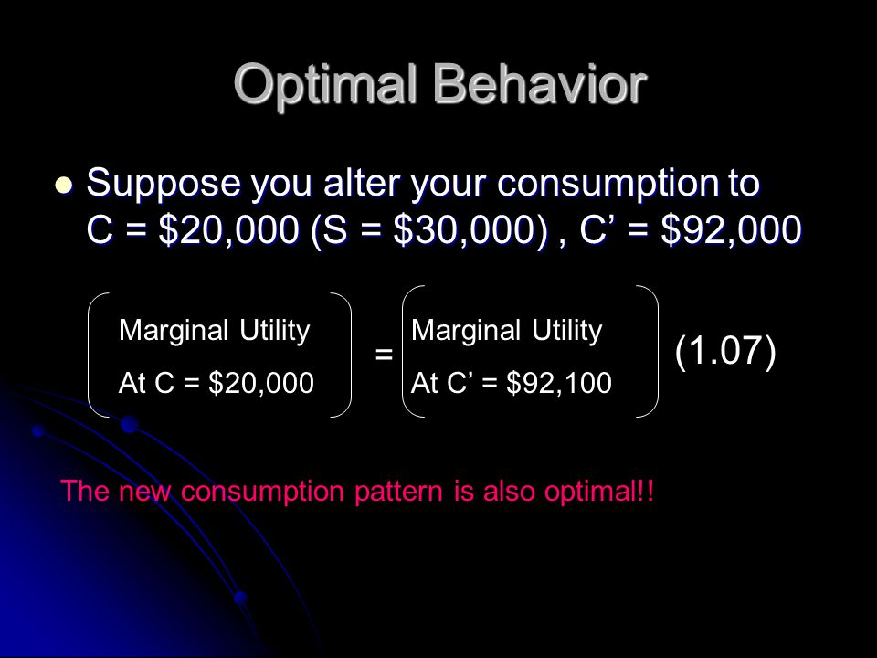 Optimal Behavior Suppose you alter your consumption to C = $20,000 (S = $30,000), C' = $92,000 Suppose you alter your consumption to C = $20,000 (S =