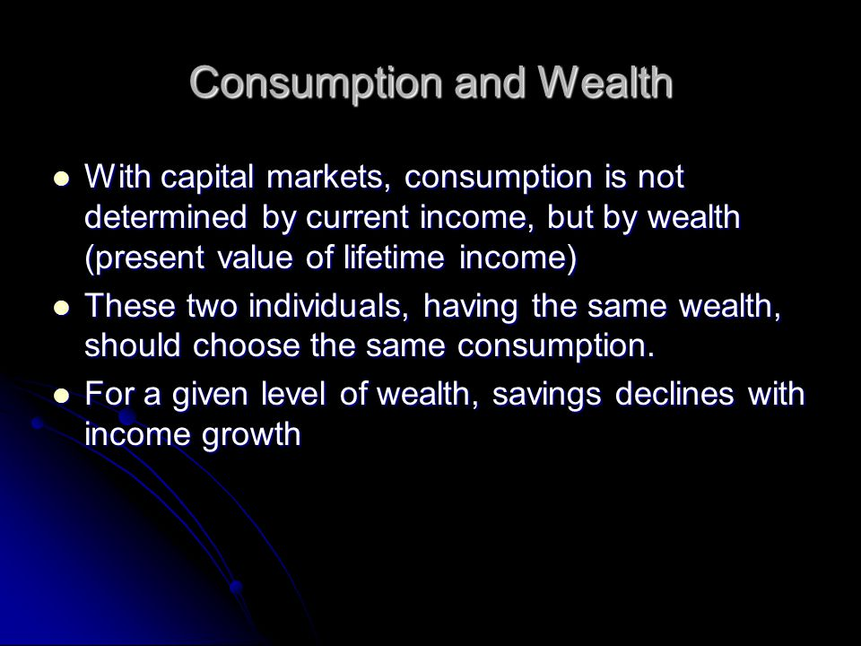 Consumption and Wealth With capital markets, consumption is not determined by current income, but by wealth (present value of lifetime income) With ca