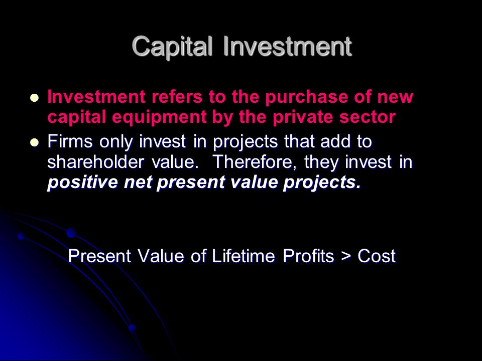 Capital Investment Investment refers to the purchase of new capital equipment by the private sector Firms only invest in projects that add to sharehol