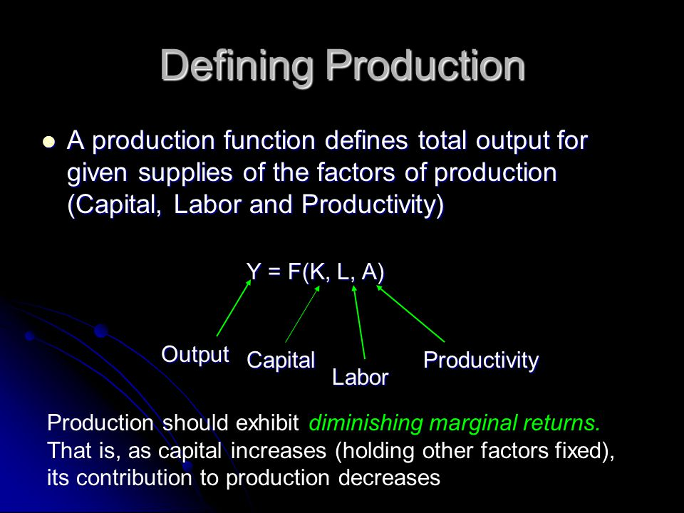 Defining Production A production function defines total output for given supplies of the factors of production (Capital, Labor and Productivity) A pro