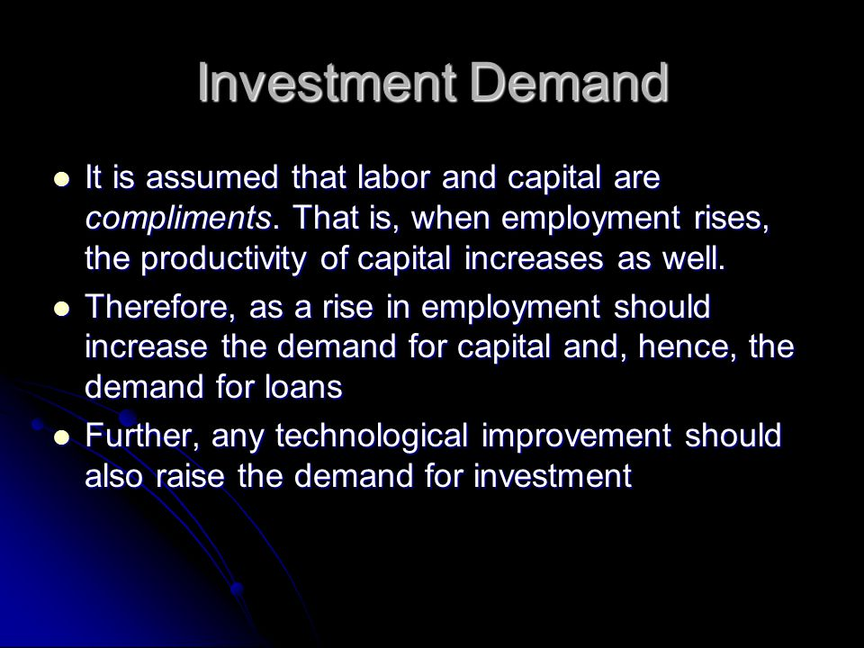 Investment Demand It is assumed that labor and capital are compliments. That is, when employment rises, the productivity of capital increases as well.