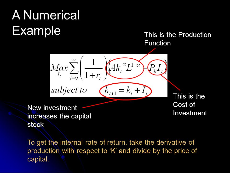 This is the Production Function A Numerical Example This is the Cost of Investment New investment increases the capital stock To get the internal rate