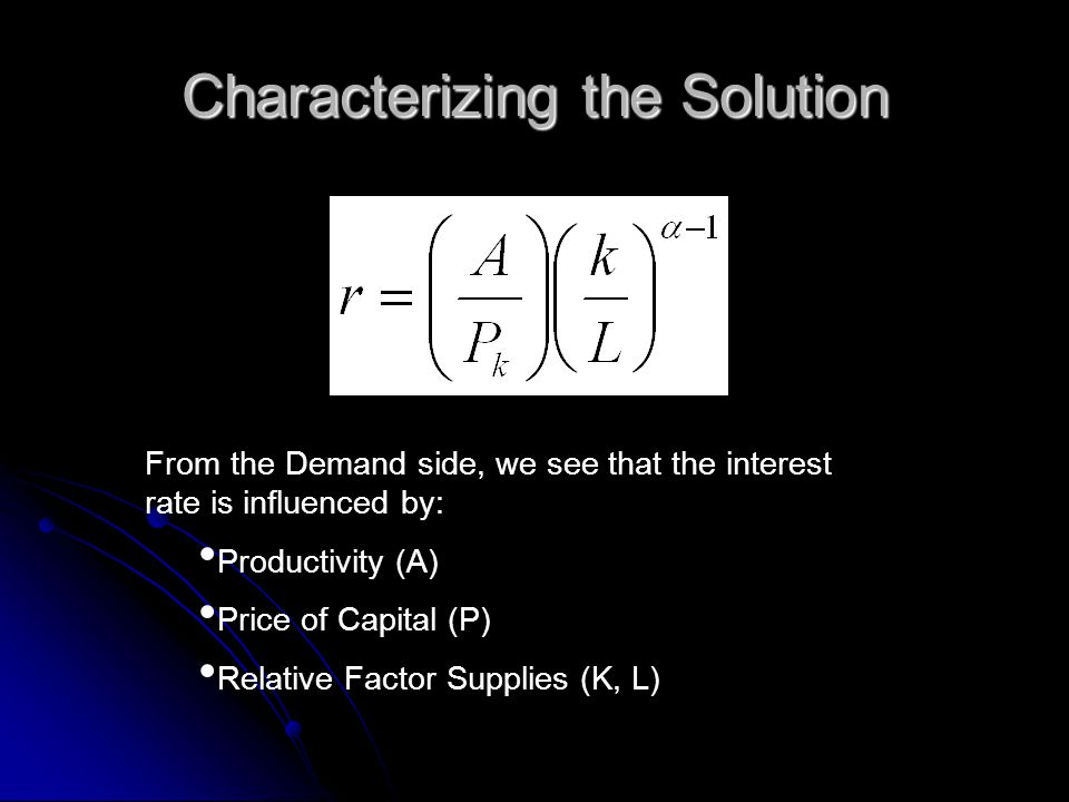 Characterizing the Solution From the Demand side, we see that the interest rate is influenced by: Productivity (A) Price of Capital (P) Relative Facto