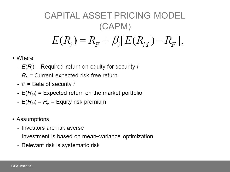CAPITAL ASSET PRICING MODEL (CAPM) Where -E(R i ) = Required return on equity for security i -R F = Current expected risk-free return -  i = Beta of security i -E(R M ) = Expected return on the market portfolio -E(R M ) – R F = Equity risk premium Assumptions -Investors are risk averse -Investment is based on mean – variance optimization -Relevant risk is systematic risk
