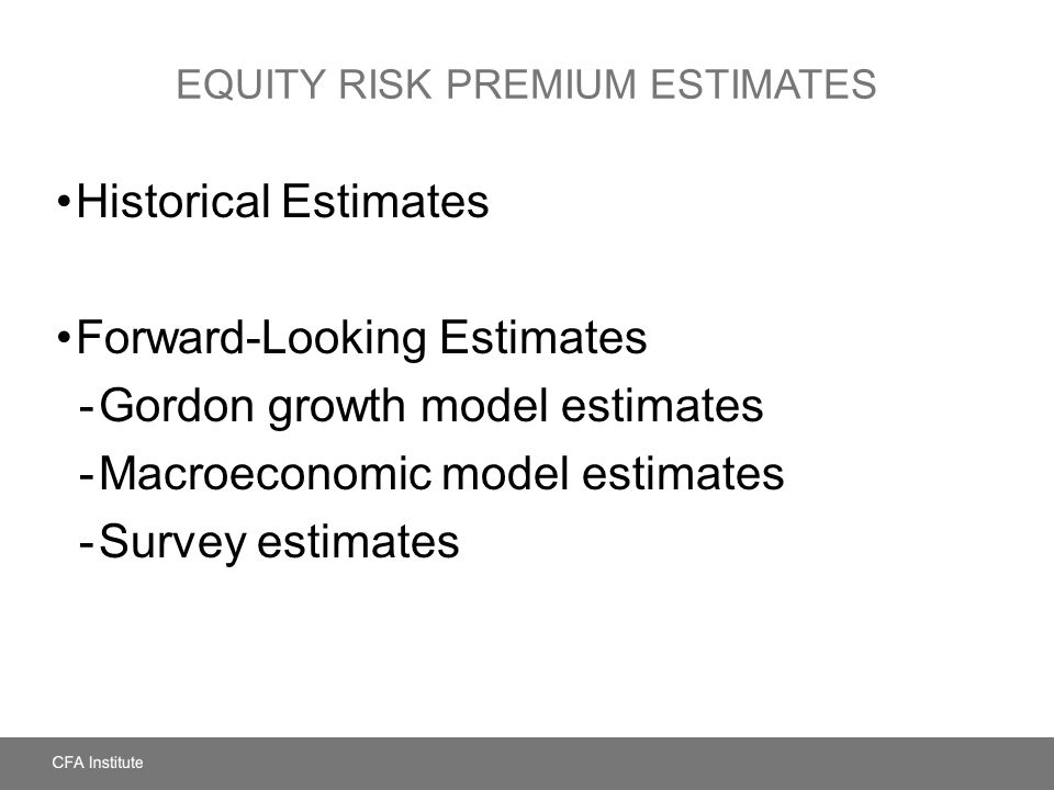 EQUITY RISK PREMIUM ESTIMATES Historical Estimates Forward-Looking Estimates -Gordon growth model estimates -Macroeconomic model estimates -Survey estimates