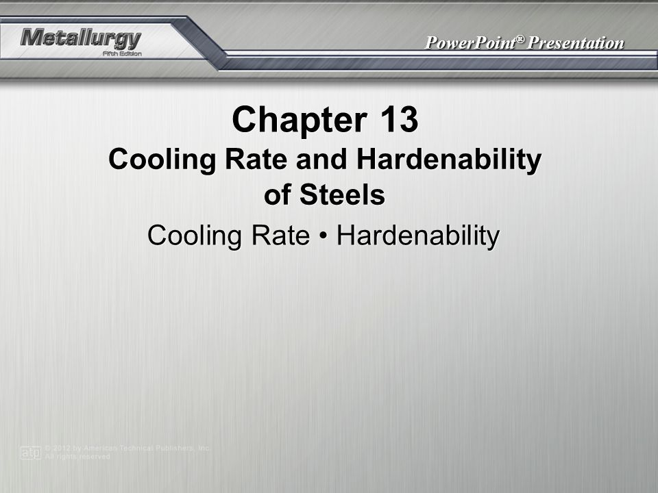PowerPoint ® Presentation Chapter 13 Cooling Rate and Hardenability of Steels Cooling Rate Hardenability
